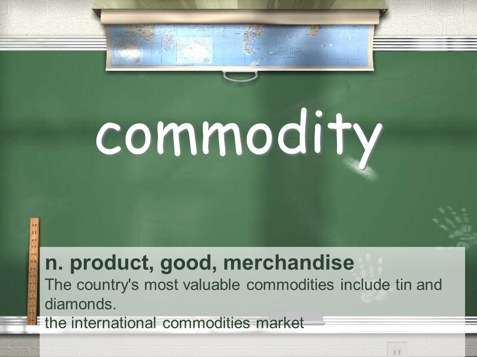 n. product, good, merchandise The country s most valuable commodities include tin and diamonds.