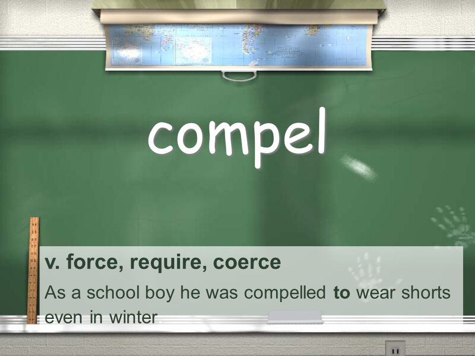 v. force, require, coerce As a school boy he was compelled to wear shorts even in winter. compel