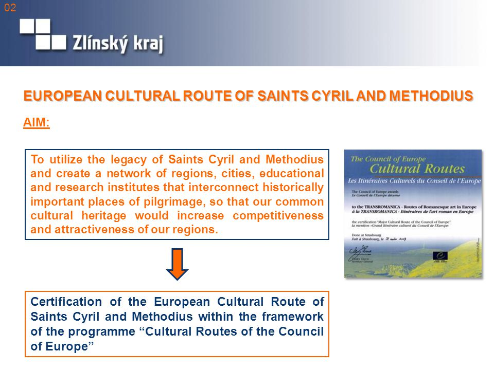 EUROPEAN CULTURAL ROUTE OF SAINTS CYRIL AND METHODIUS To utilize the legacy of Saints Cyril and Methodius and create a network of regions, cities, educational and research institutes that interconnect historically important places of pilgrimage, so that our common cultural heritage would increase competitiveness and attractiveness of our regions.