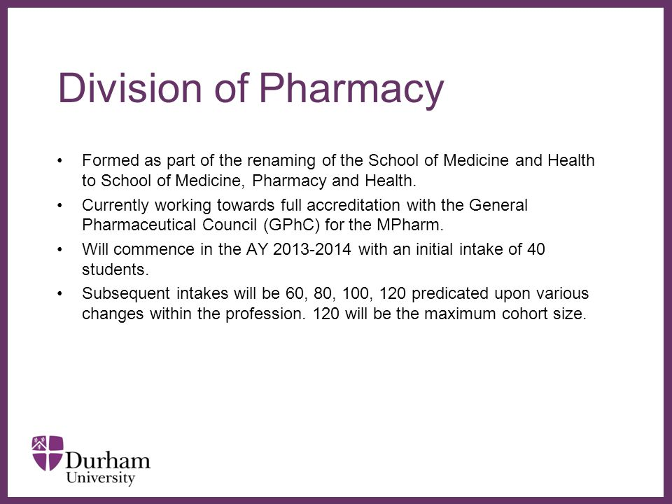 ∂ Durham MPharm PHAR1006 Fundamentals of Pharmacy- the integration of science and practice 120 credits PHAR2006 Pharmaceutical Care- pathology, patients and professionalism 120 Credits PHAR3006 Applied Pharmaceutical Interventions- design, delivery and decisions 120 Credits PHAR4003 Targeted Therapeutics- optimisation, critique and responsibility 60 Credits PHAR4013 Research Project 60 Credits