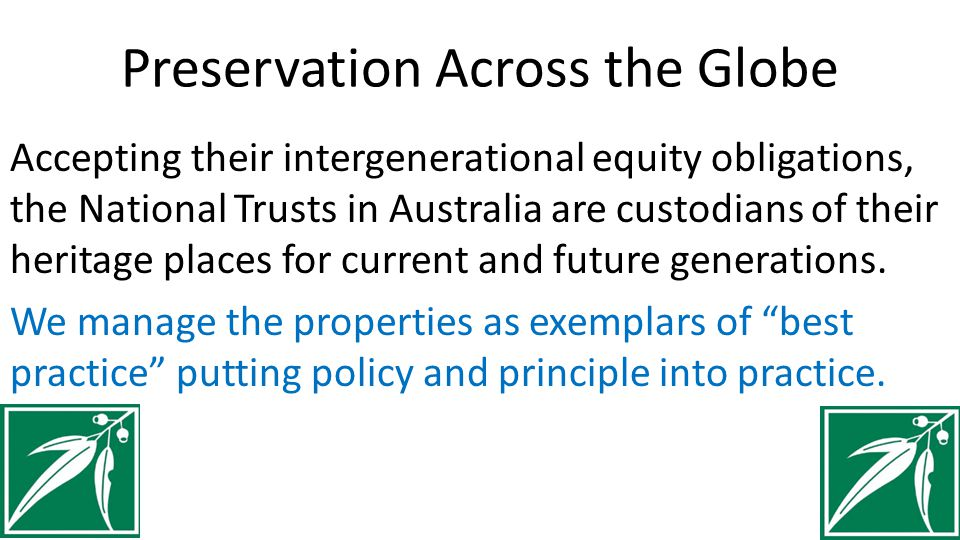 Preservation Across the Globe Accepting their intergenerational equity obligations, the National Trusts in Australia are custodians of their heritage places for current and future generations.