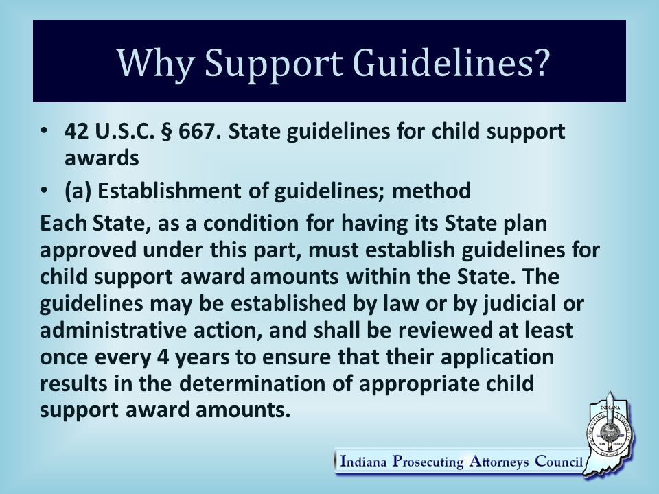 Why Support Guidelines? 42 U.S.C. § 667. State guidelines for child support awards (a) Establishment of guidelines; method Each State, as a condition