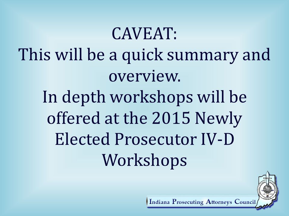 CAVEAT: This will be a quick summary and overview. In depth workshops will be offered at the 2015 Newly Elected Prosecutor IV-D Workshops