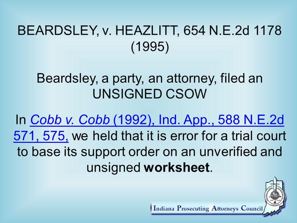 BEARDSLEY, v. HEAZLITT, 654 N.E.2d 1178 (1995) Beardsley, a party, an attorney, filed an UNSIGNED CSOW In Cobb v. Cobb (1992), Ind. App., 588 N.E.2d 5