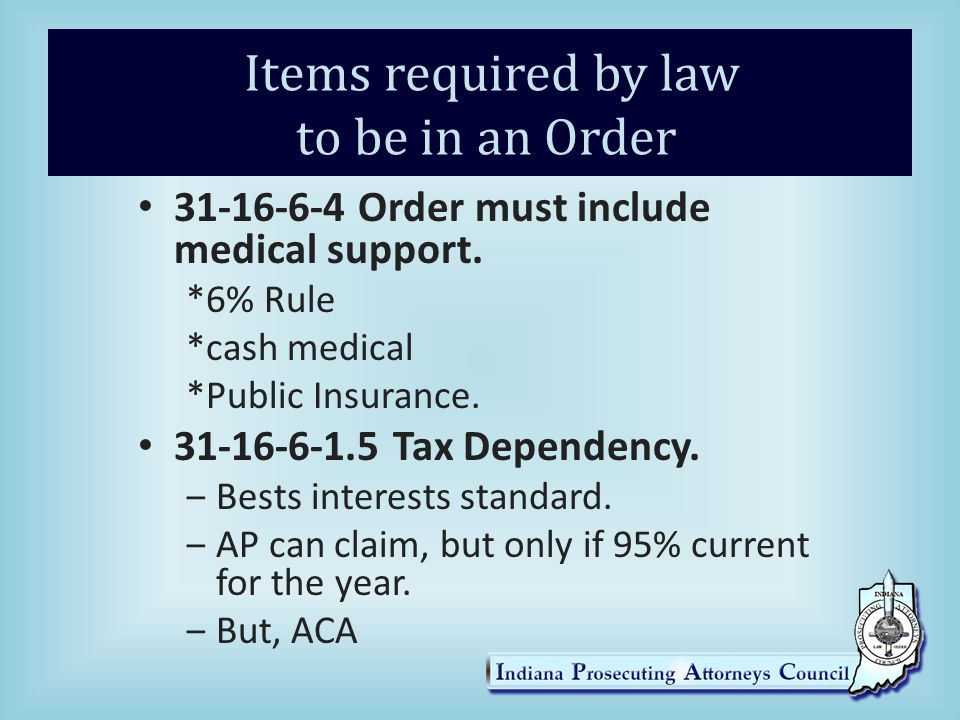 Items required by law to be in an Order 31-16-6-4 Order must include medical support. *6% Rule *cash medical *Public Insurance. 31-16-6-1.5 Tax Depend