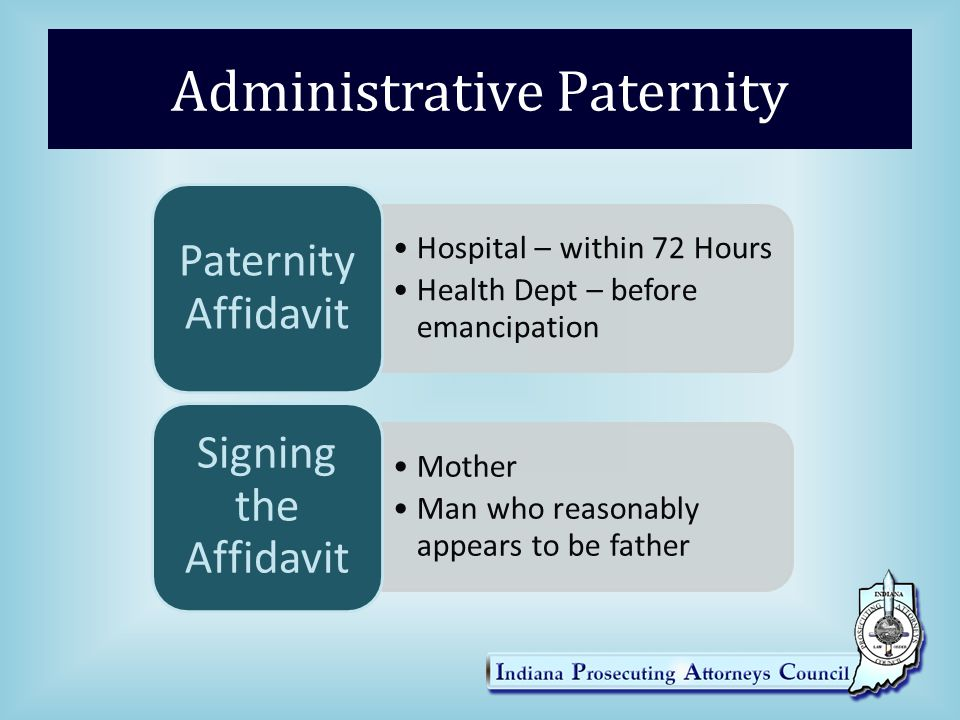 Administrative Paternity Hospital – within 72 Hours Health Dept – before emancipation Paternity Affidavit Mother Man who reasonably appears to be fath