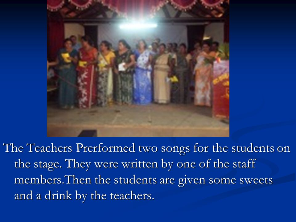 The Teachers Prerformed two songs for the students on the stage. They were written by one of the staff members.Then the students are given some sweets