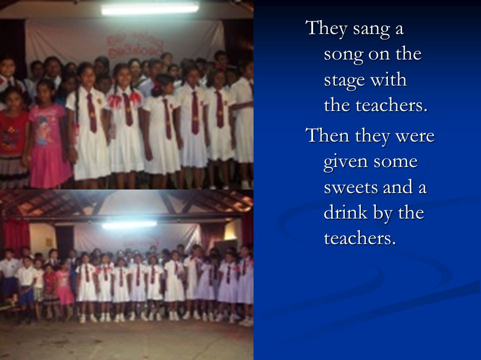They sang a song on the stage with the teachers. Then they were given some sweets and a drink by the teachers.