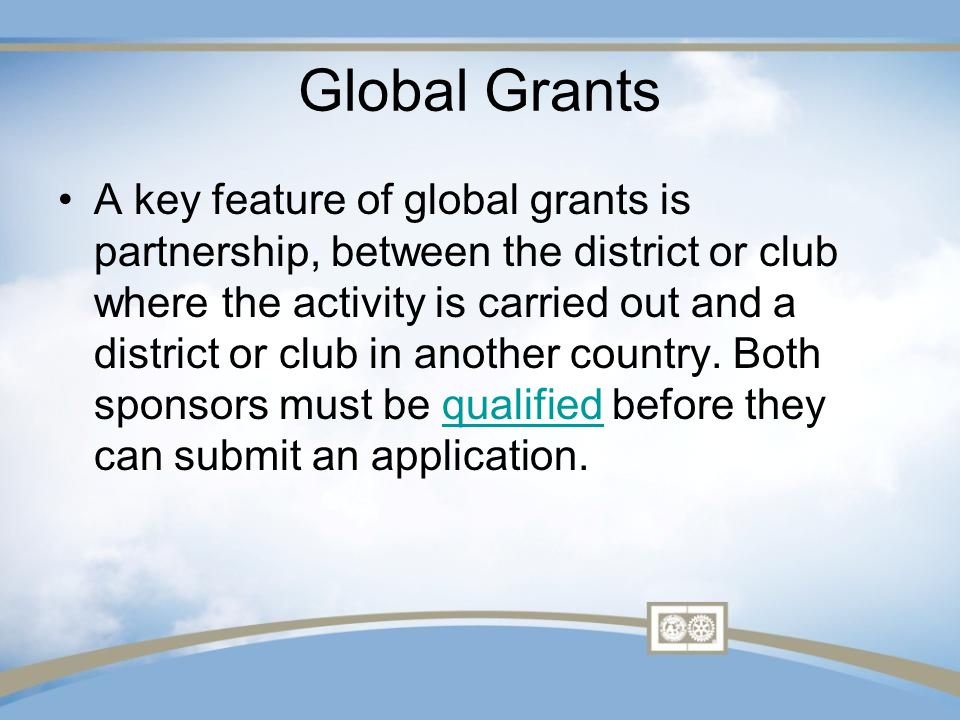 Global Grants A key feature of global grants is partnership, between the district or club where the activity is carried out and a district or club in another country.