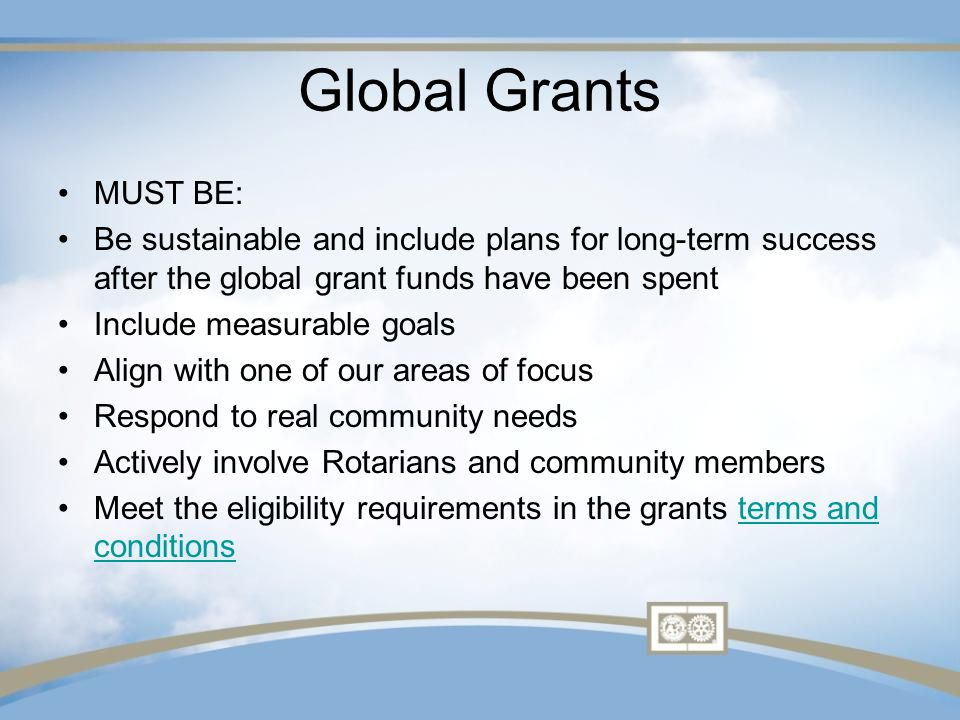 Global Grants MUST BE: Be sustainable and include plans for long-term success after the global grant funds have been spent Include measurable goals Align with one of our areas of focus Respond to real community needs Actively involve Rotarians and community members Meet the eligibility requirements in the grants terms and conditionsterms and conditions