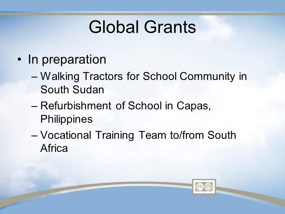 Global Grants In preparation –Walking Tractors for School Community in South Sudan –Refurbishment of School in Capas, Philippines –Vocational Training Team to/from South Africa