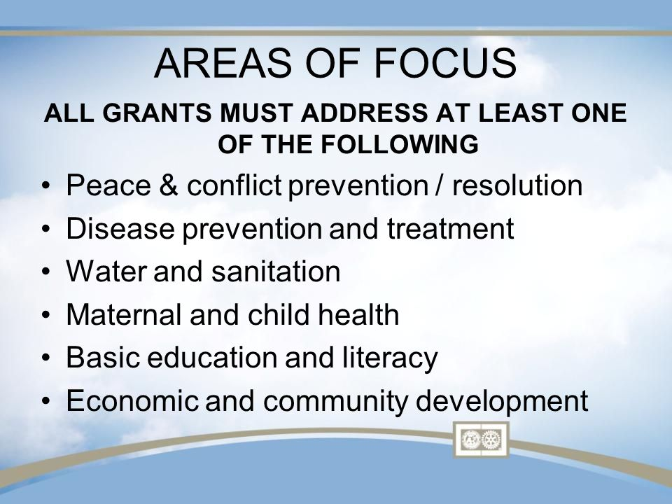 AREAS OF FOCUS ALL GRANTS MUST ADDRESS AT LEAST ONE OF THE FOLLOWING Peace & conflict prevention / resolution Disease prevention and treatment Water and sanitation Maternal and child health Basic education and literacy Economic and community development
