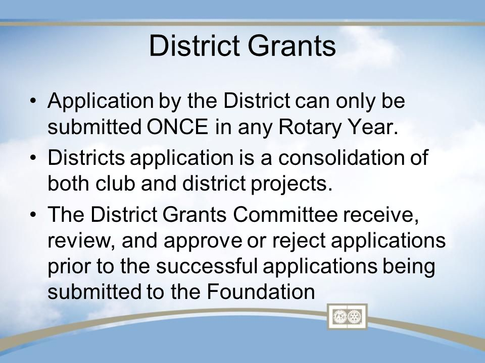 District Grants Application by the District can only be submitted ONCE in any Rotary Year.