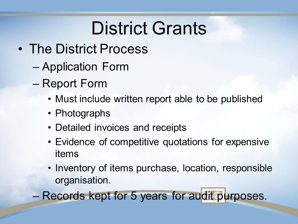 District Grants The District Process –Application Form –Report Form Must include written report able to be published Photographs Detailed invoices and receipts Evidence of competitive quotations for expensive items Inventory of items purchase, location, responsible organisation.