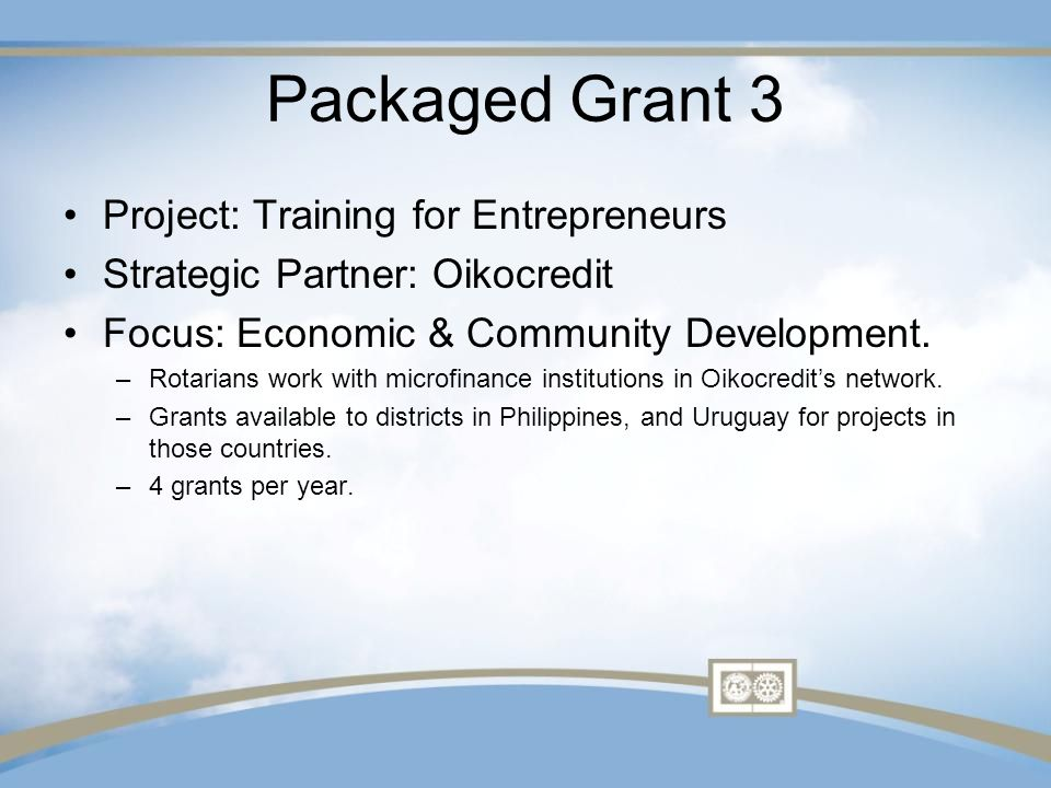 Packaged Grant 4 Project: Vocational Training Team Strategic Partner: Mercy Ships Area of Focus: Disease prevention and treatment Rotarians recruit medical professionals such as surgeons, nurses and anaesthesiologists to travel to Mercy Ships location in West Africa.