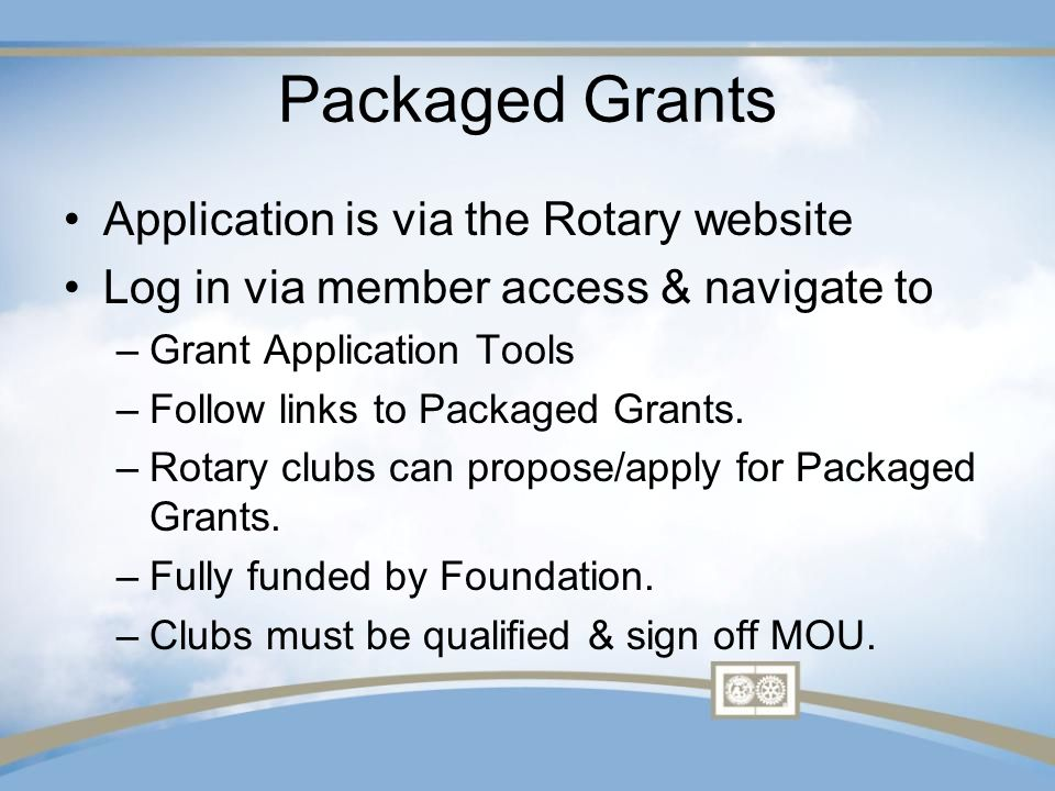 Packaged Grants Application is via the Rotary website Log in via member access & navigate to –Grant Application Tools –Follow links to Packaged Grants.
