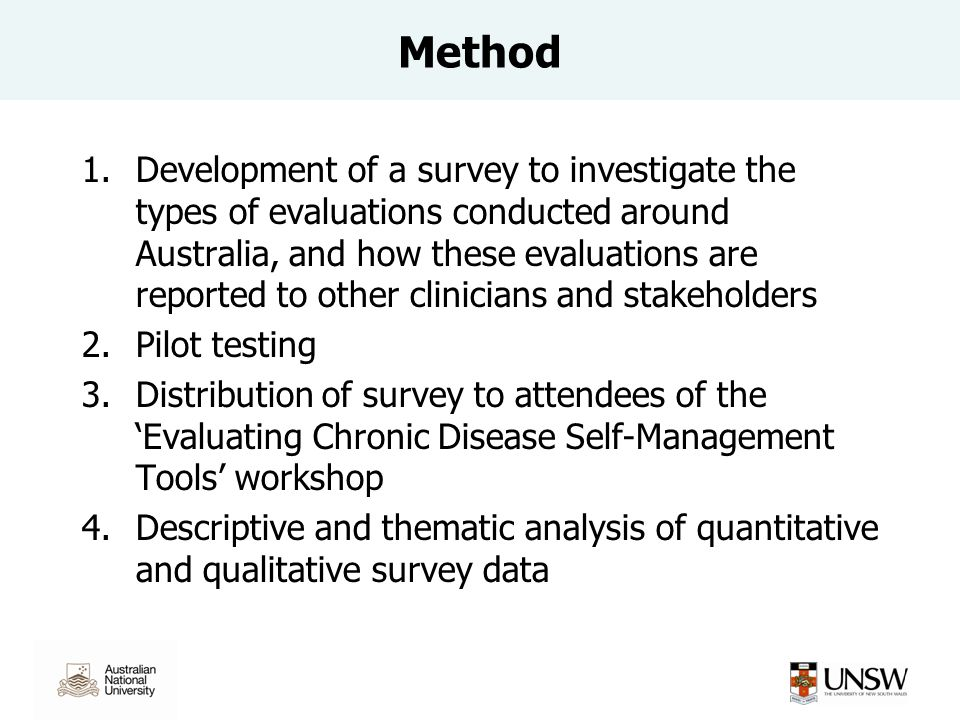 1.Development of a survey to investigate the types of evaluations conducted around Australia, and how these evaluations are reported to other clinicians and stakeholders 2.Pilot testing 3.Distribution of survey to attendees of the 'Evaluating Chronic Disease Self-Management Tools' workshop 4.Descriptive and thematic analysis of quantitative and qualitative survey data Method