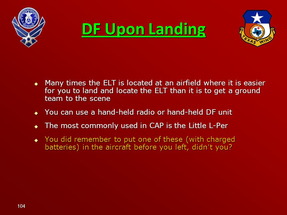 104  Many times the ELT is located at an airfield where it is easier for you to land and locate the ELT than it is to get a ground team to the scene  You can use a hand-held radio or hand-held DF unit  The most commonly used in CAP is the Little L-Per  You did remember to put one of these (with charged batteries) in the aircraft before you left, didn ' t you.