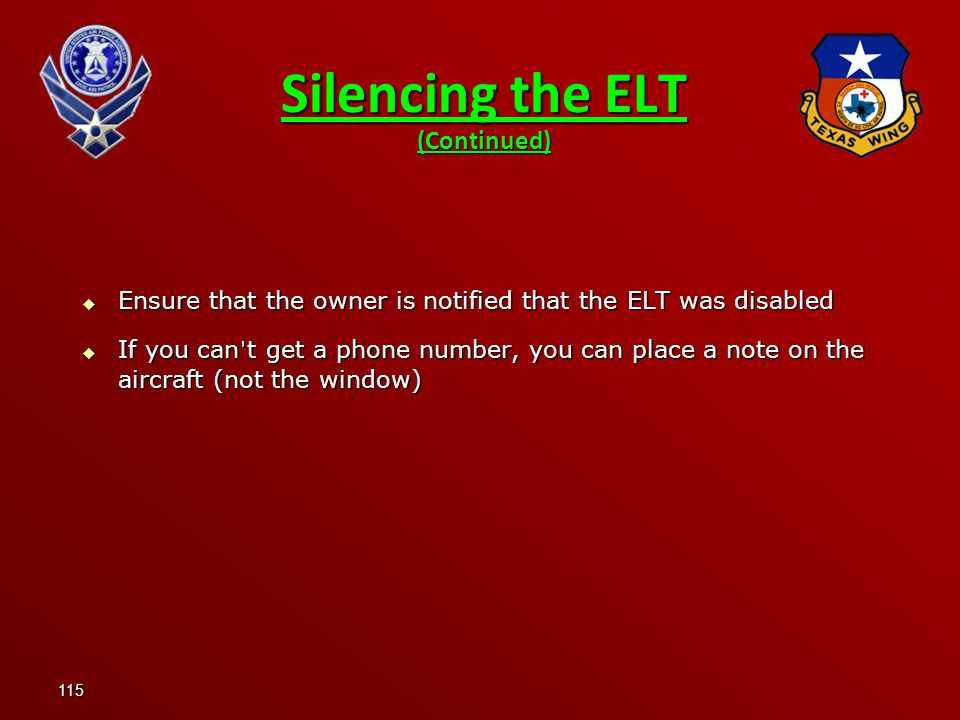 115  Ensure that the owner is notified that the ELT was disabled  If you can ' t get a phone number, you can place a note on the aircraft (not the window) Silencing the ELT (Continued)