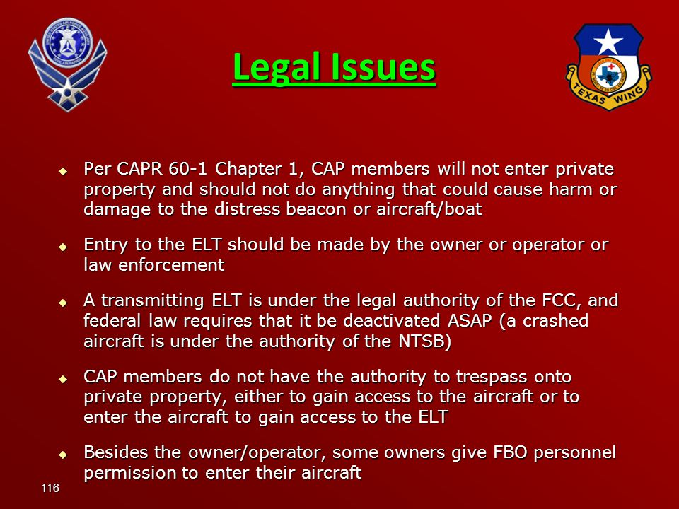 116  Per CAPR 60-1 Chapter 1, CAP members will not enter private property and should not do anything that could cause harm or damage to the distress beacon or aircraft/boat  Entry to the ELT should be made by the owner or operator or law enforcement  A transmitting ELT is under the legal authority of the FCC, and federal law requires that it be deactivated ASAP (a crashed aircraft is under the authority of the NTSB)  CAP members do not have the authority to trespass onto private property, either to gain access to the aircraft or to enter the aircraft to gain access to the ELT  Besides the owner/operator, some owners give FBO personnel permission to enter their aircraft Legal Issues