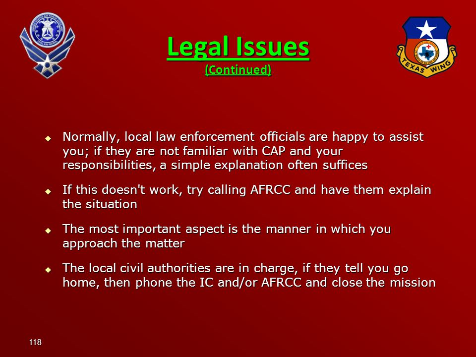 118  Normally, local law enforcement officials are happy to assist you; if they are not familiar with CAP and your responsibilities, a simple explanation often suffices  If this doesn t work, try calling AFRCC and have them explain the situation  The most important aspect is the manner in which you approach the matter  The local civil authorities are in charge, if they tell you go home, then phone the IC and/or AFRCC and close the mission Legal Issues (Continued)