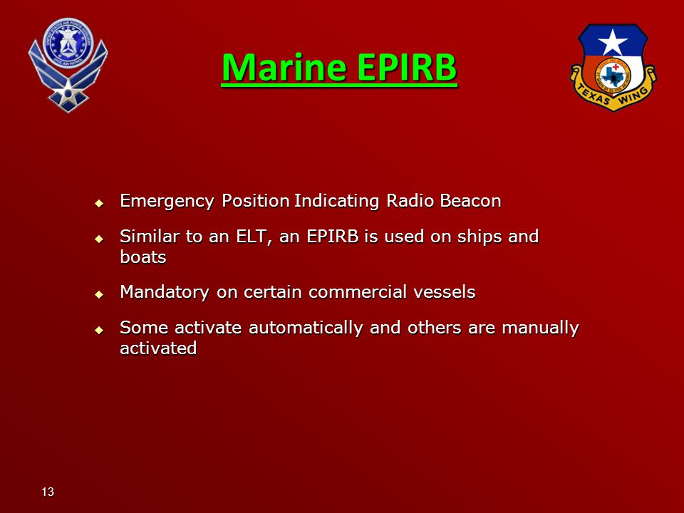 13  Emergency Position Indicating Radio Beacon  Similar to an ELT, an EPIRB is used on ships and boats  Mandatory on certain commercial vessels  Some activate automatically and others are manually activated Marine EPIRB