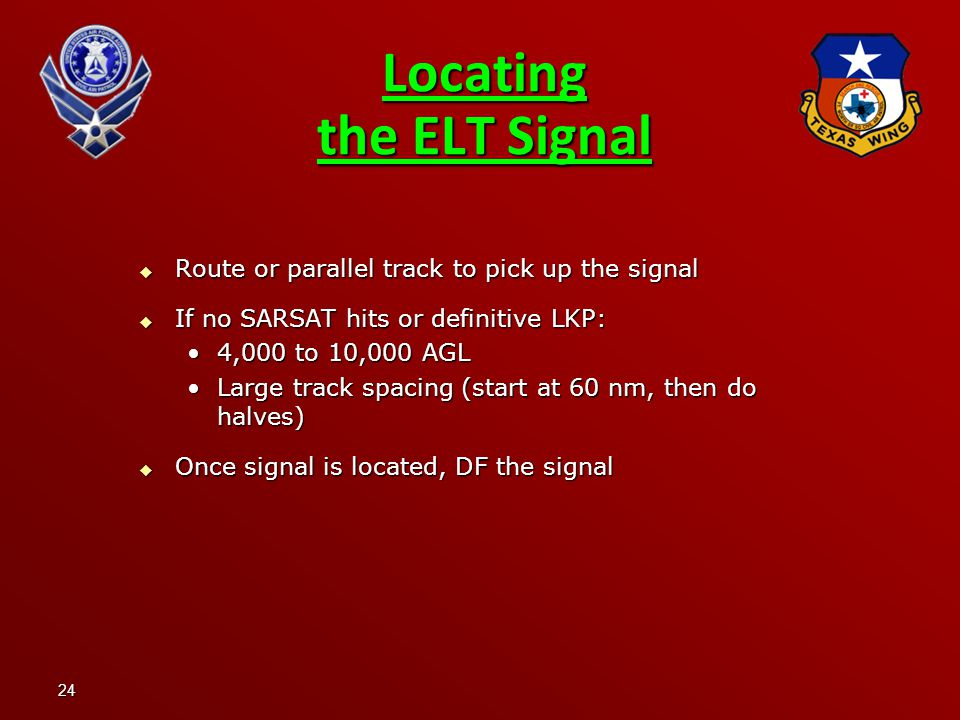 24  Route or parallel track to pick up the signal  If no SARSAT hits or definitive LKP: 4,000 to 10,000 AGL4,000 to 10,000 AGL Large track spacing (start at 60 nm, then do halves)Large track spacing (start at 60 nm, then do halves)  Once signal is located, DF the signal Locating the ELT Signal