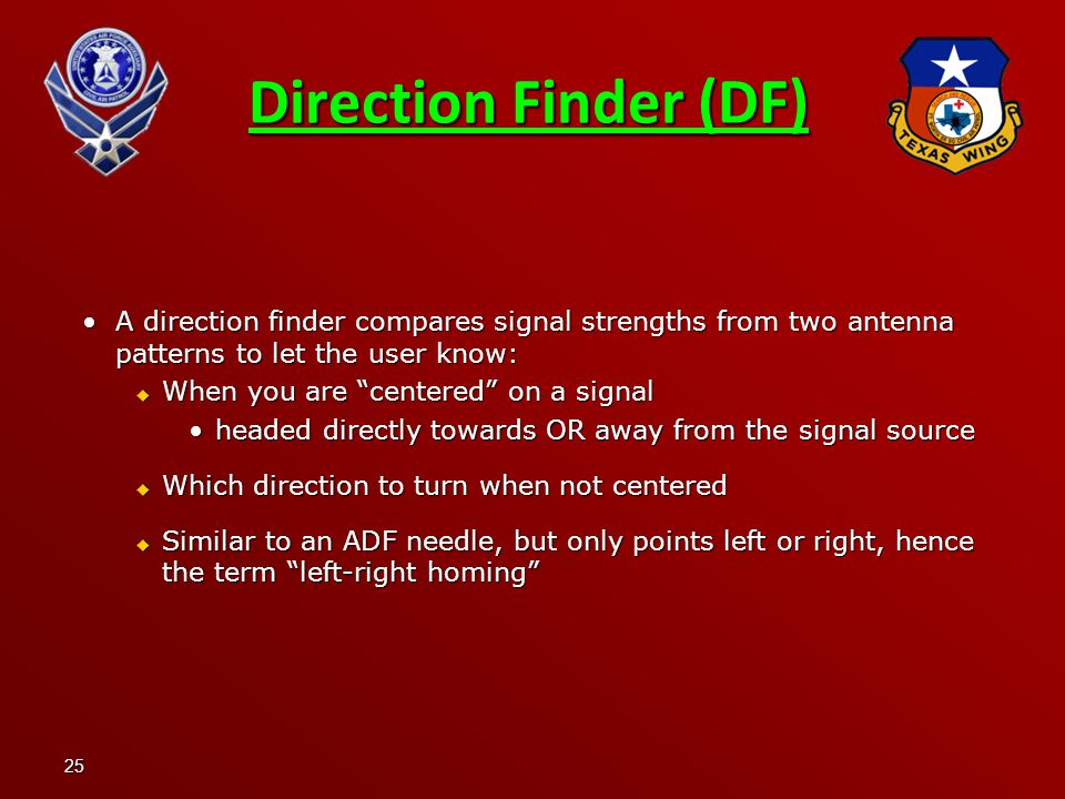 25 Direction Finder (DF) A direction finder compares signal strengths from two antenna patterns to let the user know:A direction finder compares signal strengths from two antenna patterns to let the user know:  When you are centered on a signal headed directly towards OR away from the signal sourceheaded directly towards OR away from the signal source  Which direction to turn when not centered  Similar to an ADF needle, but only points left or right, hence the term left-right homing