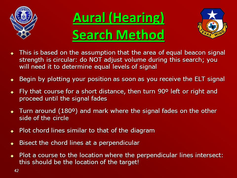 42 Aural (Hearing) Search Method  This is based on the assumption that the area of equal beacon signal strength is circular: do NOT adjust volume during this search; you will need it to determine equal levels of signal  Begin by plotting your position as soon as you receive the ELT signal  Fly that course for a short distance, then turn 90º left or right and proceed until the signal fades  Turn around (180º) and mark where the signal fades on the other side of the circle  Plot chord lines similar to that of the diagram  Bisect the chord lines at a perpendicular  Plot a course to the location where the perpendicular lines intersect: this should be the location of the target!