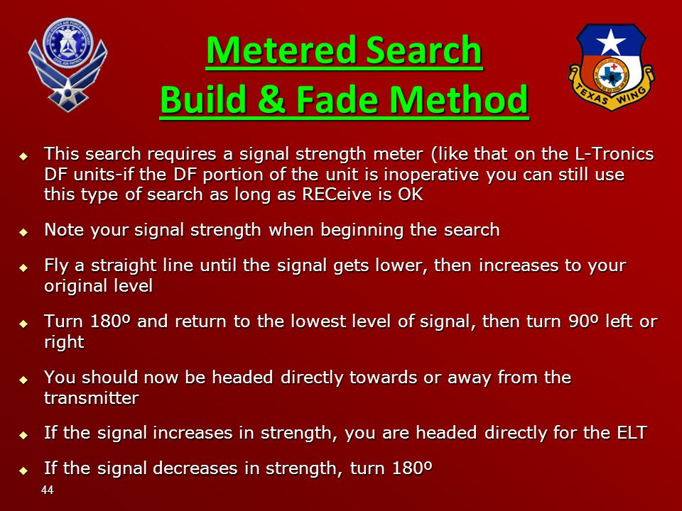 44 Metered Search Build & Fade Method  This search requires a signal strength meter (like that on the L-Tronics DF units-if the DF portion of the unit is inoperative you can still use this type of search as long as RECeive is OK  Note your signal strength when beginning the search  Fly a straight line until the signal gets lower, then increases to your original level  Turn 180º and return to the lowest level of signal, then turn 90º left or right  You should now be headed directly towards or away from the transmitter  If the signal increases in strength, you are headed directly for the ELT  If the signal decreases in strength, turn 180º