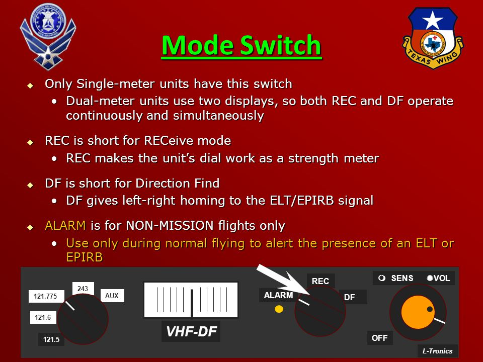 49 Mode Switch  Only Single-meter units have this switch Dual-meter units use two displays, so both REC and DF operate continuously and simultaneouslyDual-meter units use two displays, so both REC and DF operate continuously and simultaneously  REC is short for RECeive mode REC makes the unit's dial work as a strength meterREC makes the unit's dial work as a strength meter  DF is short for Direction Find DF gives left-right homing to the ELT/EPIRB signalDF gives left-right homing to the ELT/EPIRB signal  ALARM is for NON-MISSION flights only Use only during normal flying to alert the presence of an ELT or EPIRBUse only during normal flying to alert the presence of an ELT or EPIRB L-Tronics ALARM OFF   SENS  VOL VHF-DF 243 121.6 121.775 AUX 121.5 DF REC