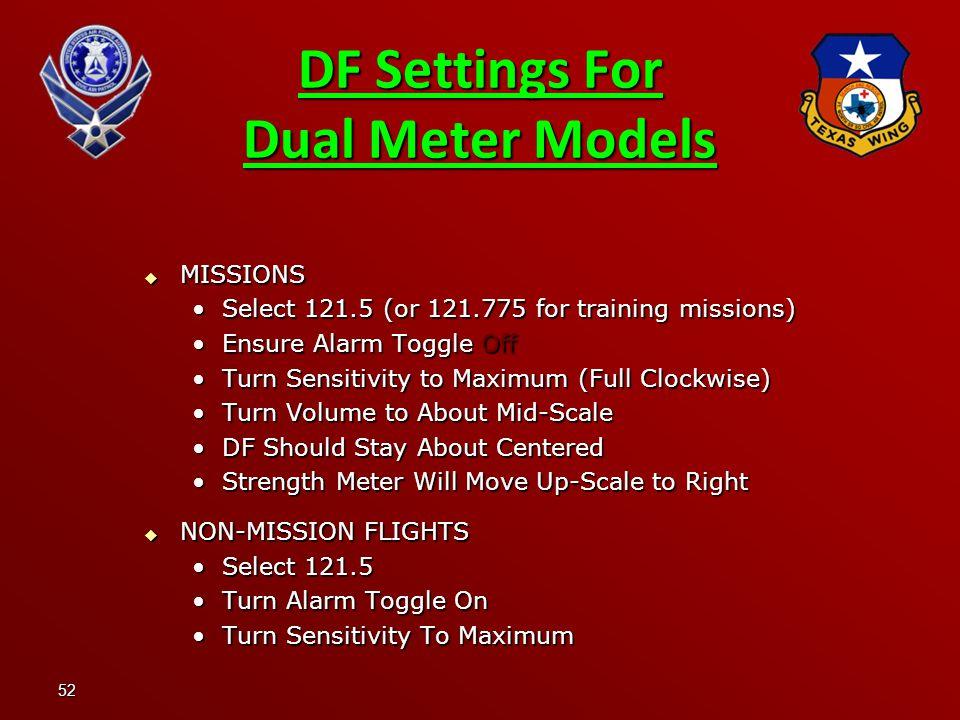 52 DF Settings For Dual Meter Models  MISSIONS Select 121.5 (or 121.775 for training missions)Select 121.5 (or 121.775 for training missions) Ensure Alarm Toggle OffEnsure Alarm Toggle Off Turn Sensitivity to Maximum (Full Clockwise)Turn Sensitivity to Maximum (Full Clockwise) Turn Volume to About Mid-ScaleTurn Volume to About Mid-Scale DF Should Stay About CenteredDF Should Stay About Centered Strength Meter Will Move Up-Scale to RightStrength Meter Will Move Up-Scale to Right  NON-MISSION FLIGHTS Select 121.5Select 121.5 Turn Alarm Toggle OnTurn Alarm Toggle On Turn Sensitivity To MaximumTurn Sensitivity To Maximum