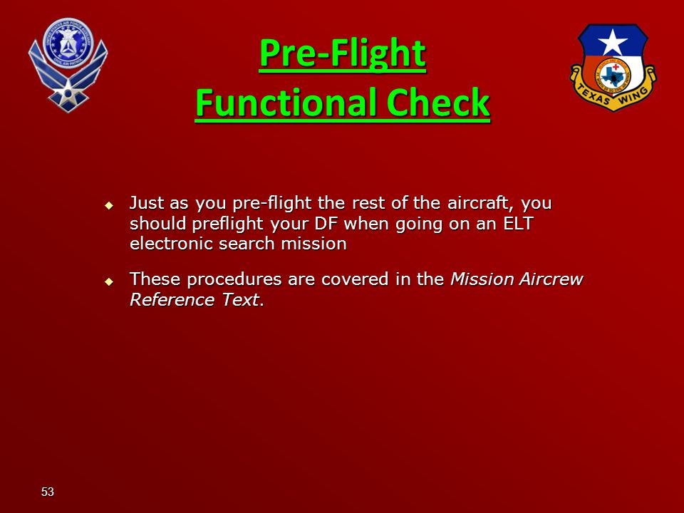 53 Pre-Flight Functional Check  Just as you pre-flight the rest of the aircraft, you should preflight your DF when going on an ELT electronic search mission  These procedures are covered in the Mission Aircrew Reference Text.