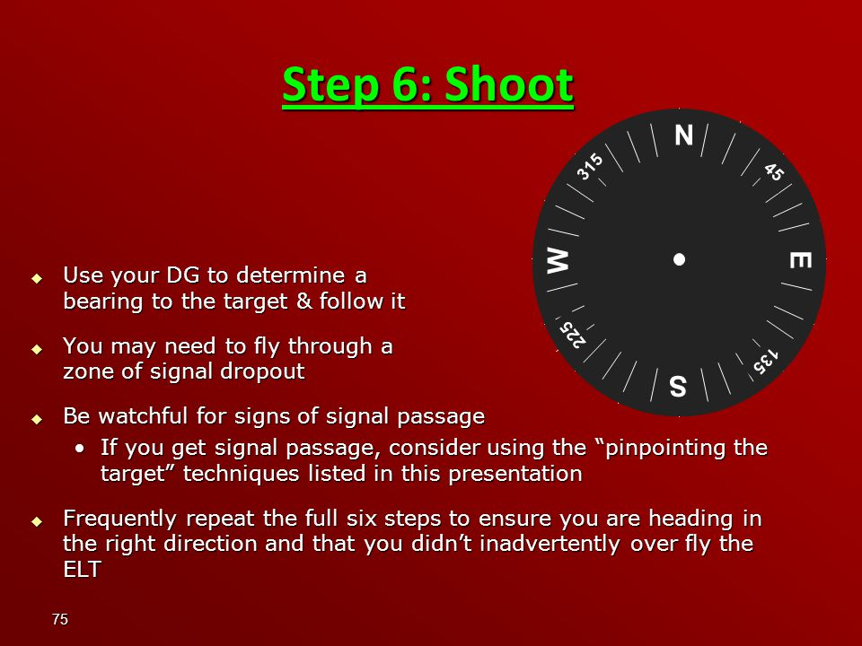 75 Step 6: Shoot  Use your DG to determine a bearing to the target & follow it  You may need to fly through a zone of signal dropout  Be watchful for signs of signal passage If you get signal passage, consider using the pinpointing the target techniques listed in this presentationIf you get signal passage, consider using the pinpointing the target techniques listed in this presentation  Frequently repeat the full six steps to ensure you are heading in the right direction and that you didn't inadvertently over fly the ELT N S E W 45 135 225 315