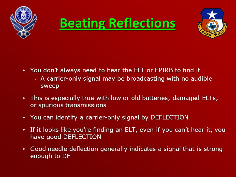Beating Reflections You don't always need to hear the ELT or EPIRB to find it You don't always need to hear the ELT or EPIRB to find it A carrier-only signal may be broadcasting with no audible sweep A carrier-only signal may be broadcasting with no audible sweep This is especially true with low or old batteries, damaged ELTs, or spurious transmissions This is especially true with low or old batteries, damaged ELTs, or spurious transmissions You can identify a carrier-only signal by DEFLECTION You can identify a carrier-only signal by DEFLECTION If it looks like you're finding an ELT, even if you can't hear it, you have good DEFLECTION If it looks like you're finding an ELT, even if you can't hear it, you have good DEFLECTION Good needle deflection generally indicates a signal that is strong enough to DF Good needle deflection generally indicates a signal that is strong enough to DF