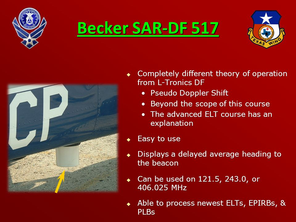 Becker SAR-DF 517  Completely different theory of operation from L-Tronics DF Pseudo Doppler ShiftPseudo Doppler Shift Beyond the scope of this courseBeyond the scope of this course The advanced ELT course has an explanationThe advanced ELT course has an explanation  Easy to use  Displays a delayed average heading to the beacon  Can be used on 121.5, 243.0, or 406.025 MHz  Able to process newest ELTs, EPIRBs, & PLBs