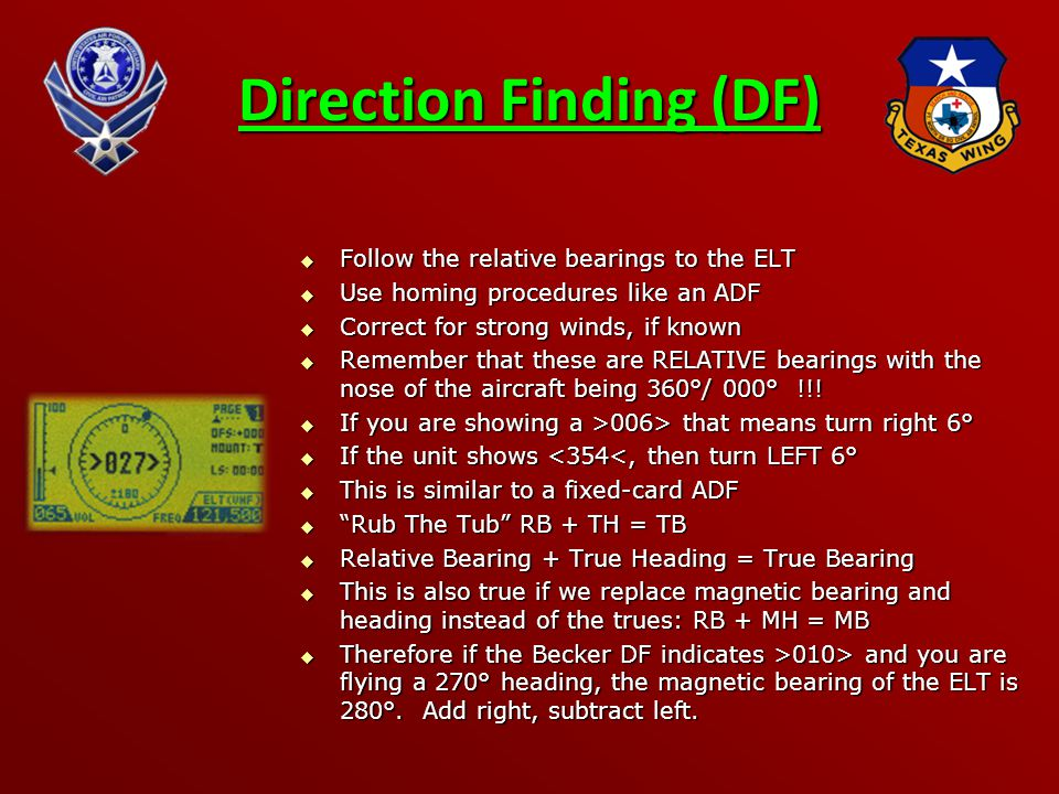 Direction Finding (DF)  Follow the relative bearings to the ELT  Use homing procedures like an ADF  Correct for strong winds, if known  Remember that these are RELATIVE bearings with the nose of the aircraft being 360°/ 000° !!.