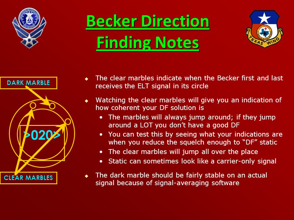 Becker Direction Finding Notes   The clear marbles indicate when the Becker first and last receives the ELT signal in its circle   Watching the clear marbles will give you an indication of how coherent your DF solution is The marbles will always jump around; if they jump around a LOT you don't have a good DF You can test this by seeing what your indications are when you reduce the squelch enough to DF static The clear marbles will jump all over the place Static can sometimes look like a carrier-only signal   The dark marble should be fairly stable on an actual signal because of signal-averaging software >020> DARK MARBLE CLEAR MARBLES