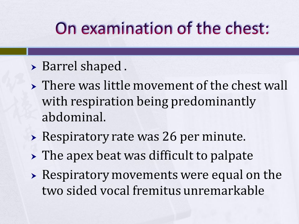  Barrel shaped.  There was little movement of the chest wall with respiration being predominantly abdominal.  Respiratory rate was 26 per minute. 