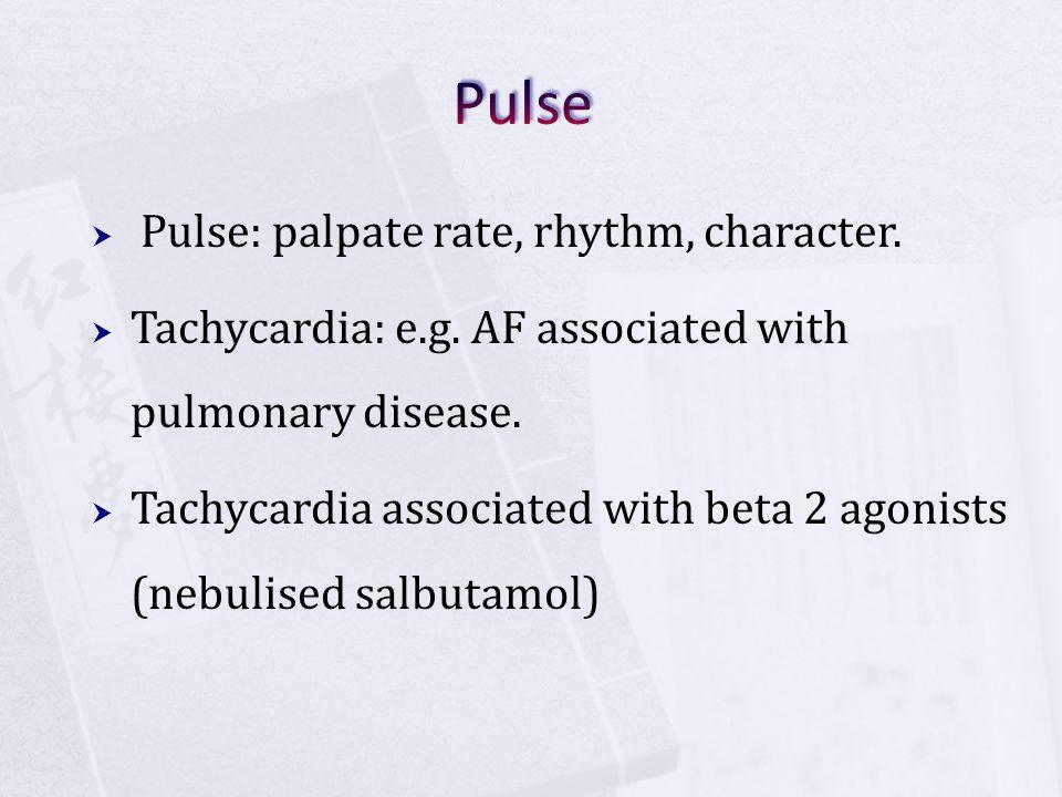  Pulse: palpate rate, rhythm, character.  Tachycardia: e.g. AF associated with pulmonary disease.  Tachycardia associated with beta 2 agonists (neb