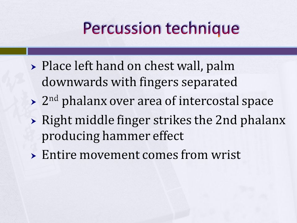  Place left hand on chest wall, palm downwards with fingers separated  2 nd phalanx over area of intercostal space  Right middle finger strikes the