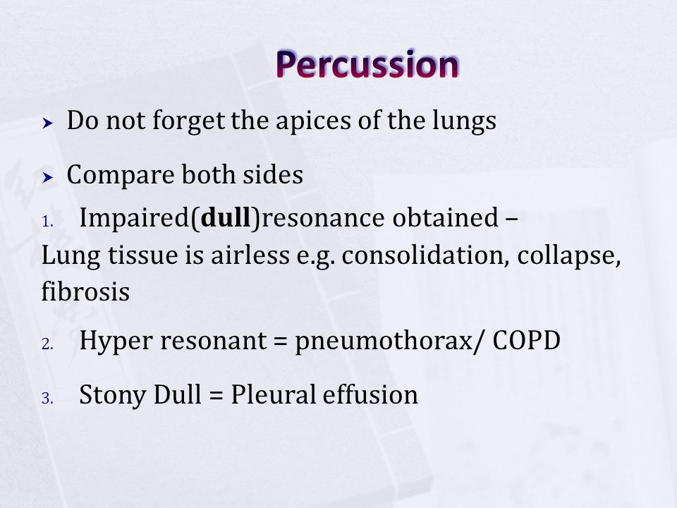  Do not forget the apices of the lungs  Compare both sides 1. Impaired(dull)resonance obtained – Lung tissue is airless e.g. consolidation, collapse