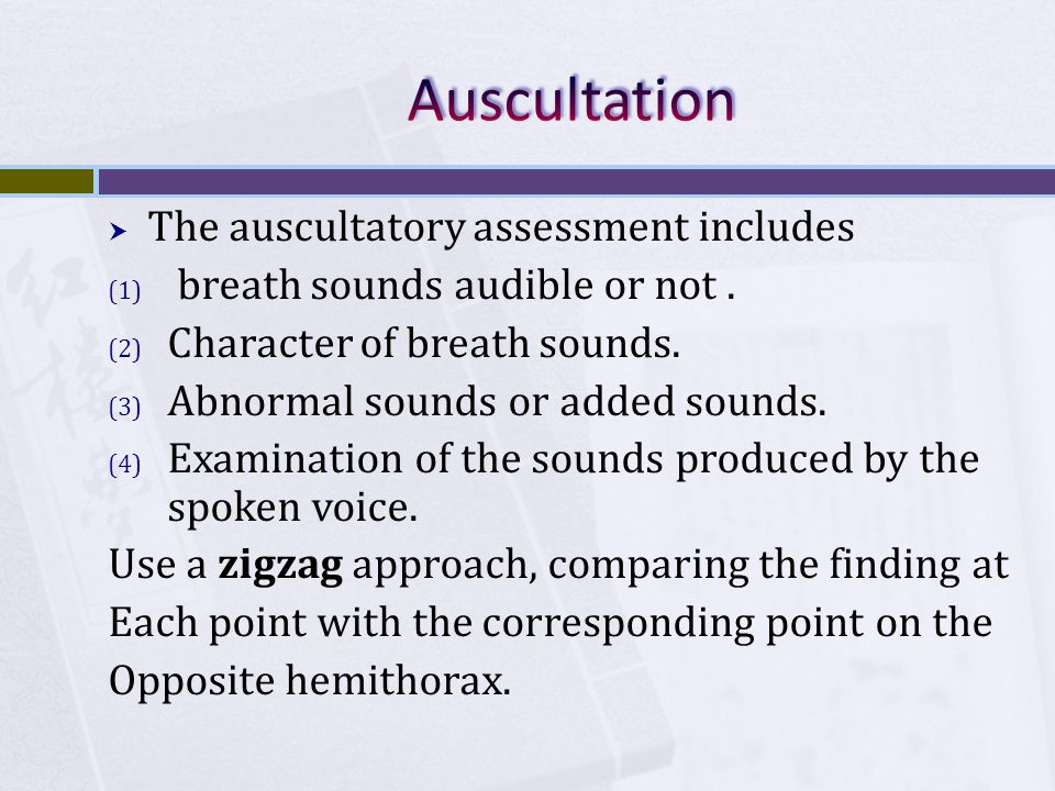 The auscultatory assessment includes (1) breath sounds audible or not. (2) Character of breath sounds. (3) Abnormal sounds or added sounds. (4) Exam