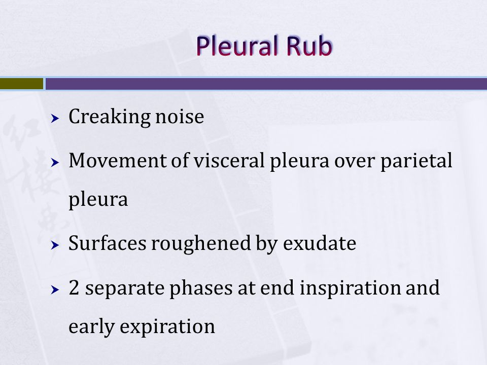  Creaking noise  Movement of visceral pleura over parietal pleura  Surfaces roughened by exudate  2 separate phases at end inspiration and early e