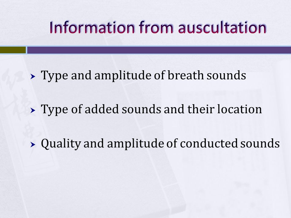  Type and amplitude of breath sounds  Type of added sounds and their location  Quality and amplitude of conducted sounds