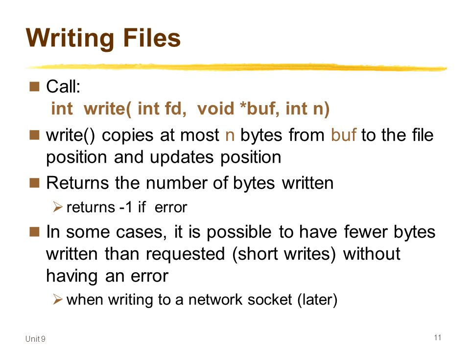 Unit 9 11 Writing Files Call: int write( int fd, void *buf, int n) write() copies at most n bytes from buf to the file position and updates position Returns the number of bytes written  returns -1 if error In some cases, it is possible to have fewer bytes written than requested (short writes) without having an error  when writing to a network socket (later)