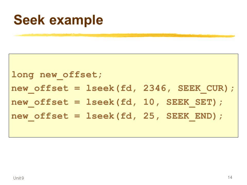 Unit 9 14 Seek example long new_offset; new_offset = lseek(fd, 2346, SEEK_CUR); new_offset = lseek(fd, 10, SEEK_SET); new_offset = lseek(fd, 25, SEEK_END);
