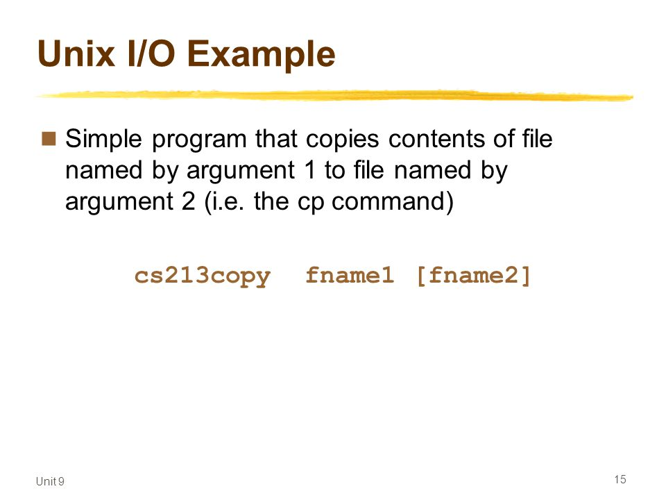 Unit 9 15 Unix I/O Example Simple program that copies contents of file named by argument 1 to file named by argument 2 (i.e.