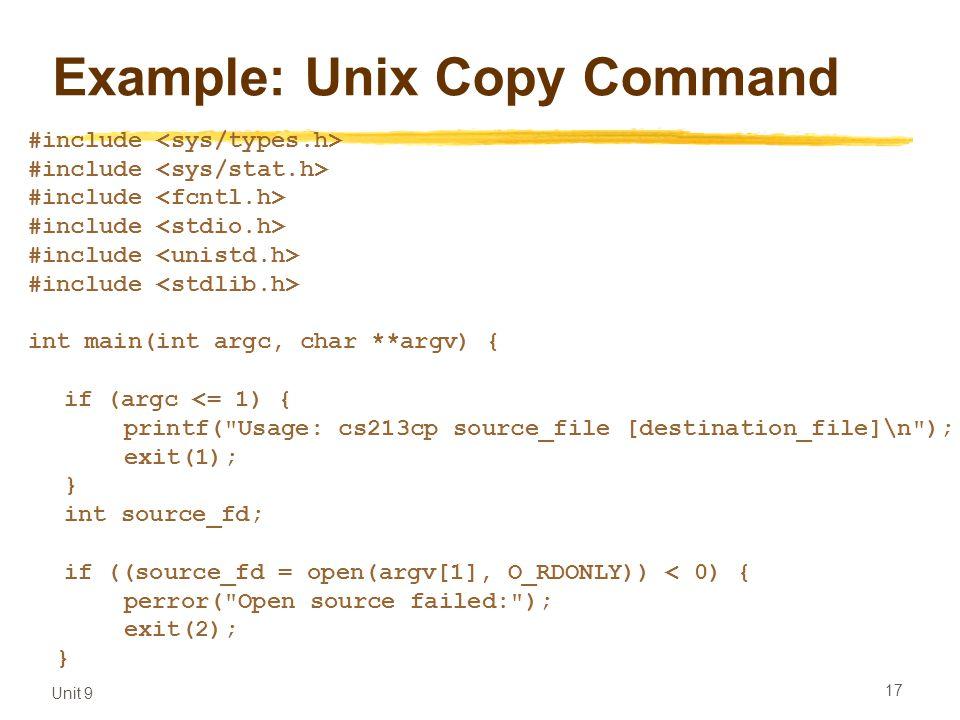 Unit 9 17 Example: Unix Copy Command #include int main(int argc, char **argv) { if (argc <= 1) { printf( Usage: cs213cp source_file [destination_file]\n ); exit(1); } int source_fd; if ((source_fd = open(argv[1], O_RDONLY)) < 0) { perror( Open source failed: ); exit(2); }