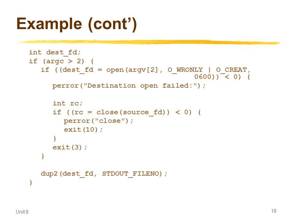 Unit 9 18 Example (cont') int dest_fd; if (argc > 2) { if ((dest_fd = open(argv[2], O_WRONLY | O_CREAT, 0600)) < 0) { perror( Destination open failed: ); int rc; if ((rc = close(source_fd)) < 0) { perror( close ); exit(10); } exit(3); } dup2(dest_fd, STDOUT_FILENO); }